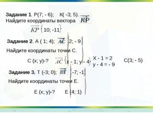 Задание 1. Р(7; - 6); К( -3; 5). Найдите координаты вектора Задание 2. А ( 1;