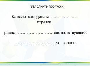 Заполните пропуски: Каждая координата ……………… отрезка равна ……………………соответств