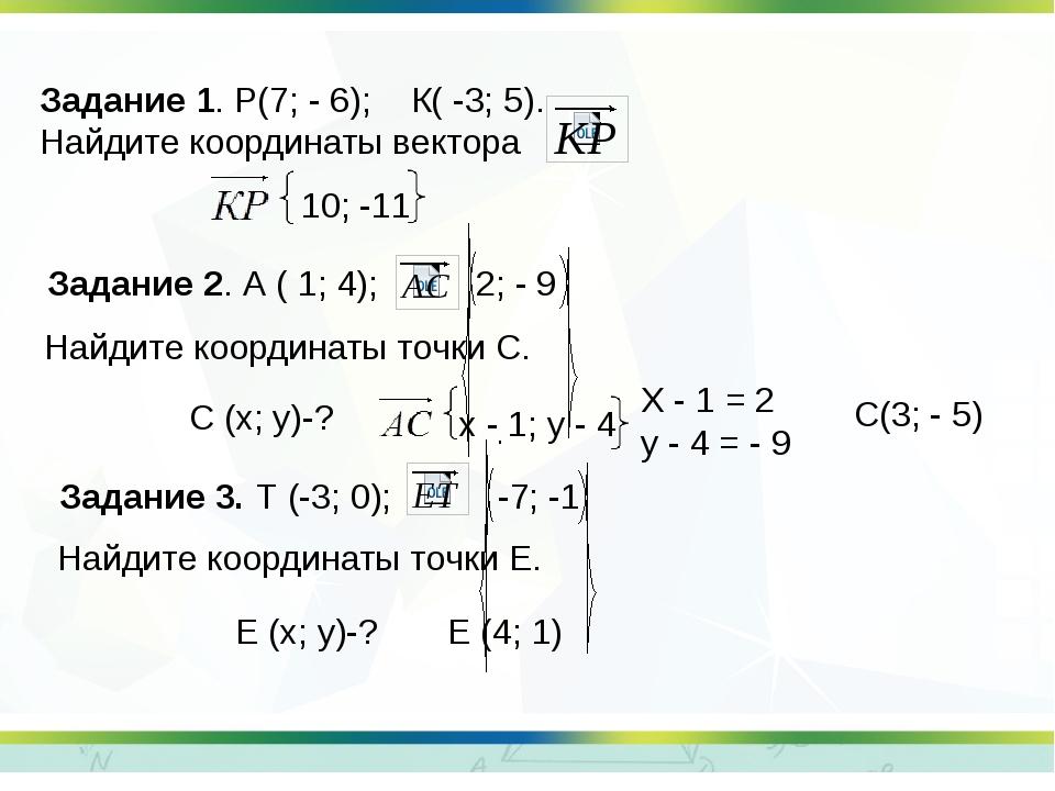 Задание 1. Р(7; - 6); К( -3; 5). Найдите координаты вектора Задание 2. А ( 1;...