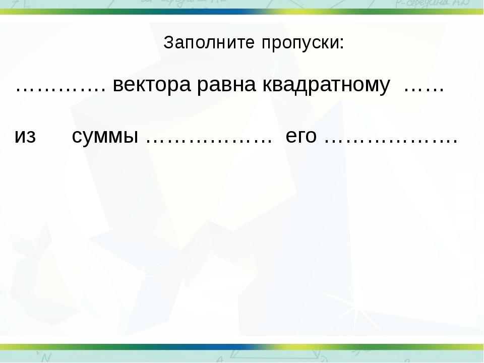 Заполните пропуски: …………. вектора равна квадратному …… из суммы ……………… его ……...