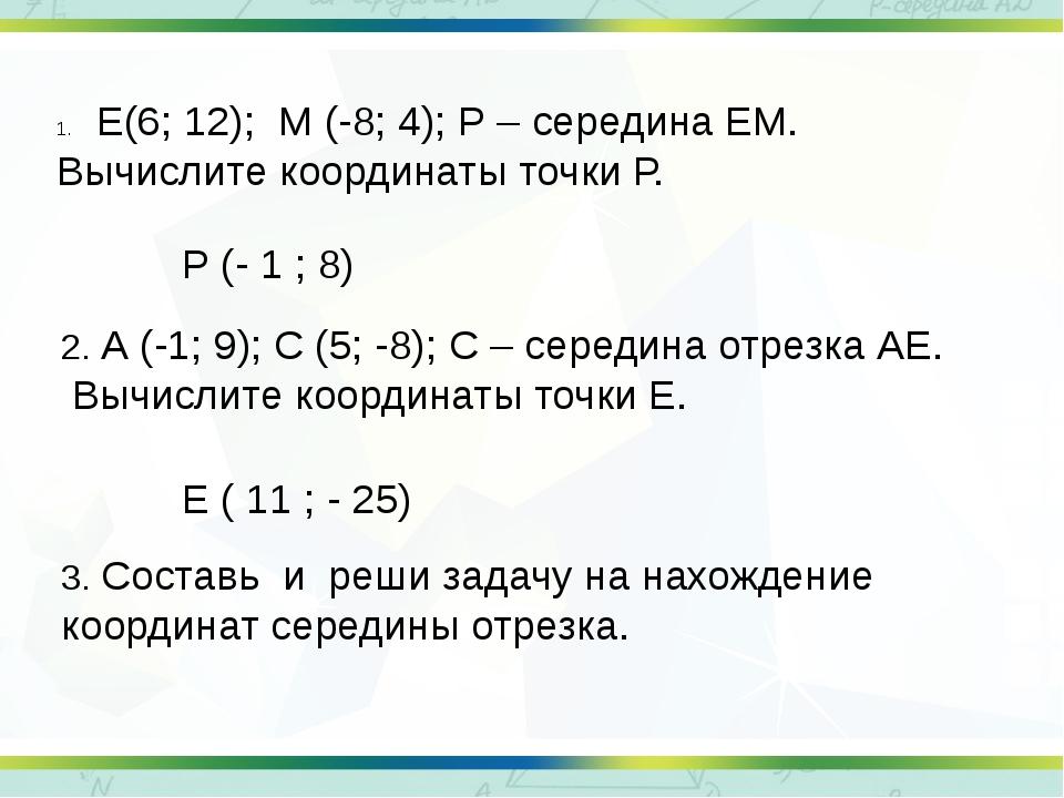 Е(6; 12); М (-8; 4); Р – середина ЕМ. Вычислите координаты точки Р. 2. А (-1;...