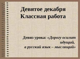 Девятое декабря Классная работа Девиз урока: «Дорогу осилит идущий, а русский