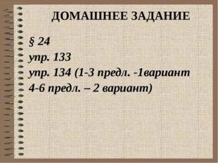 ДОМАШНЕЕ ЗАДАНИЕ § 24 упр. 133 упр. 134 (1-3 предл. -1вариант 4-6 предл. – 2