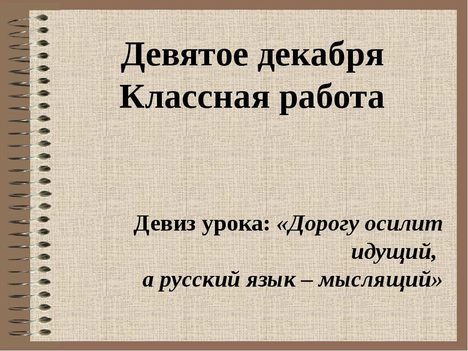 Девятое декабря Классная работа Девиз урока: «Дорогу осилит идущий, а русский...