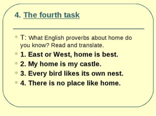 4. The fourth task Т: What English proverbs about home do you know? Read and