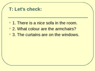 Т: Let's check: 1. There is a nice sofa in the room. 2. What colour are the a