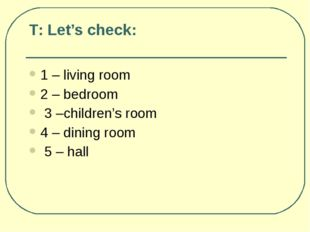 Т: Let's check: 1 – living room 2 – bedroom 3 –сhildren's room 4 – dining roo