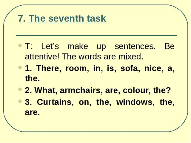 7. The seventh task Т: Let's make up sentences. Be attentive! The words are m...