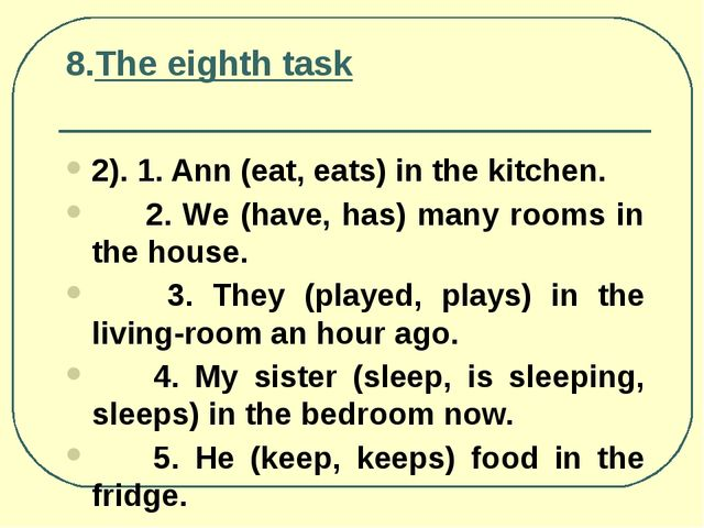 8.The eighth task 2). 1. Ann (eat, eats) in the kitchen. 2. We (have, has) ma...