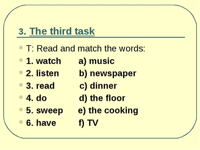 3. The third task Т: Read and match the words: 1. watch a) music 2. listen...