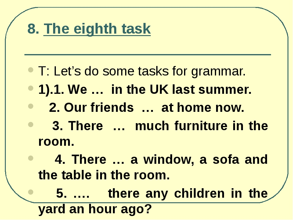 8. The eighth task Т: Let's do some tasks for grammar. 1).1. We … in the UK l...