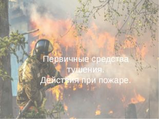 Первичные средства тушения. Действия при пожаре.
