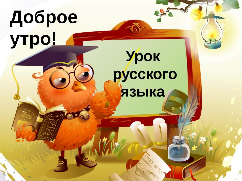 Доброе утро! Урок русского языка