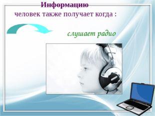 Информацию человек также получает когда : слушает радио