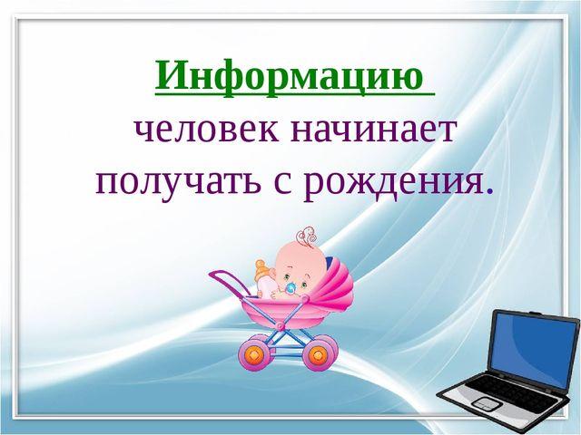 Информацию человек начинает получать с рождения.