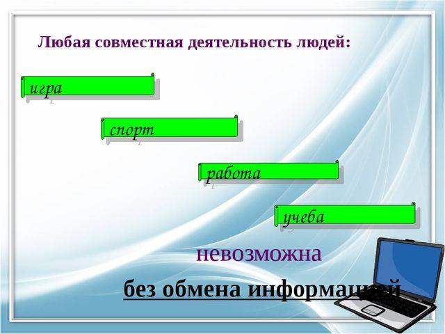 Любая совместная деятельность людей: невозможна без обмена информацией игра с...