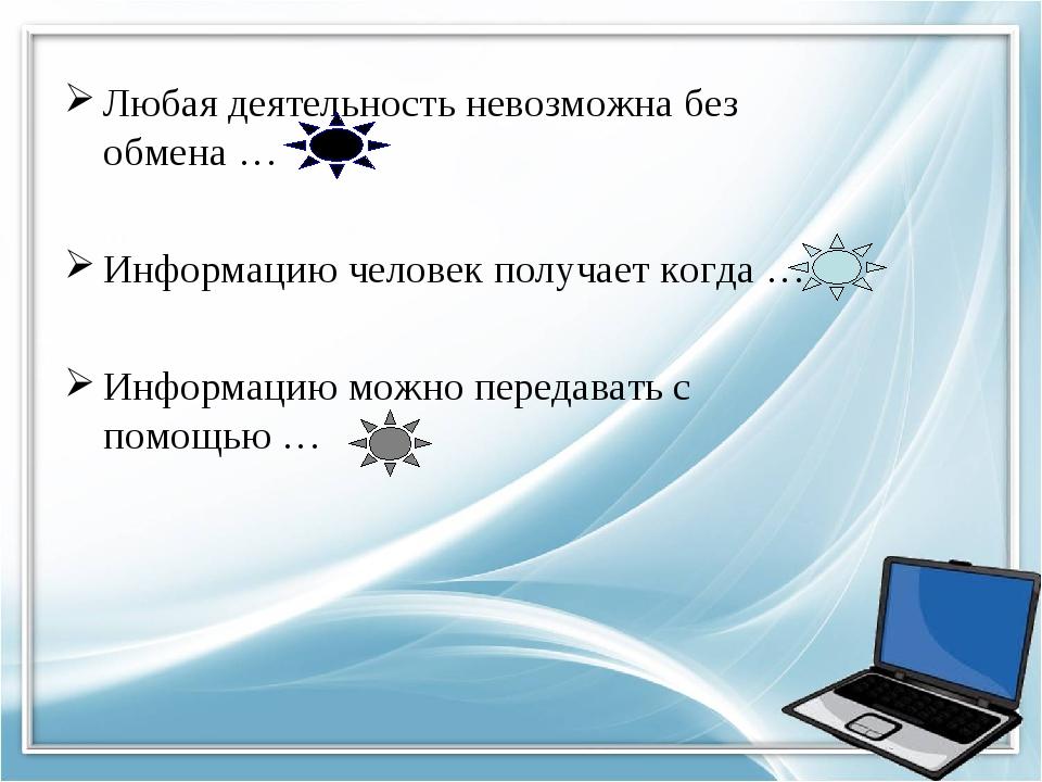 Любая деятельность невозможна без обмена … Информацию человек получает когда...
