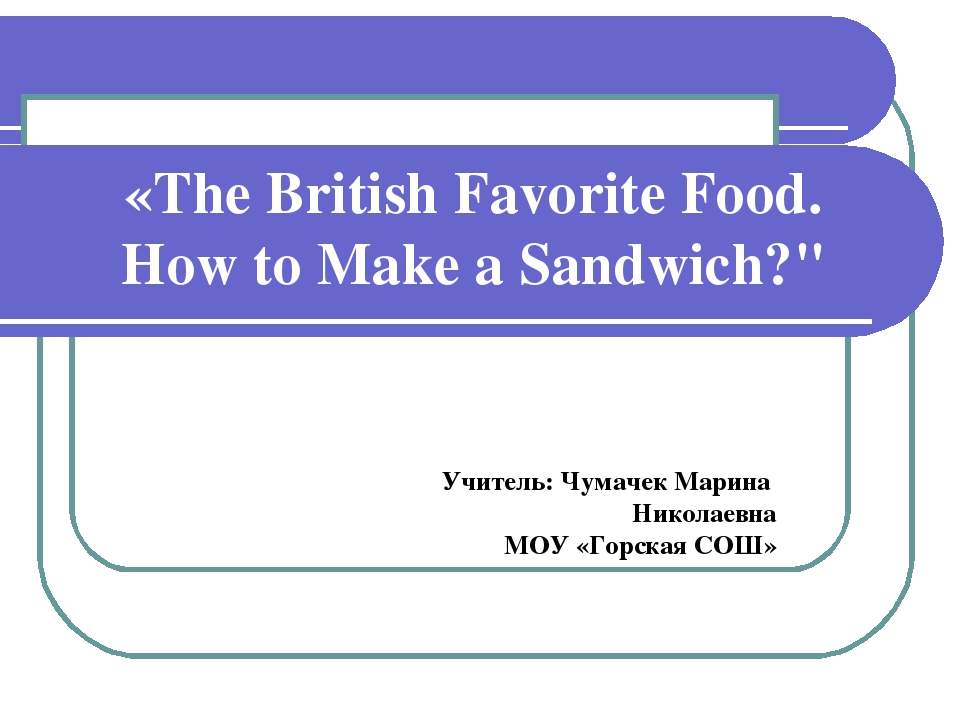 "«The British Favorite Food. How to Make a Sandwich?"" Учитель: Чумачек Марина..."