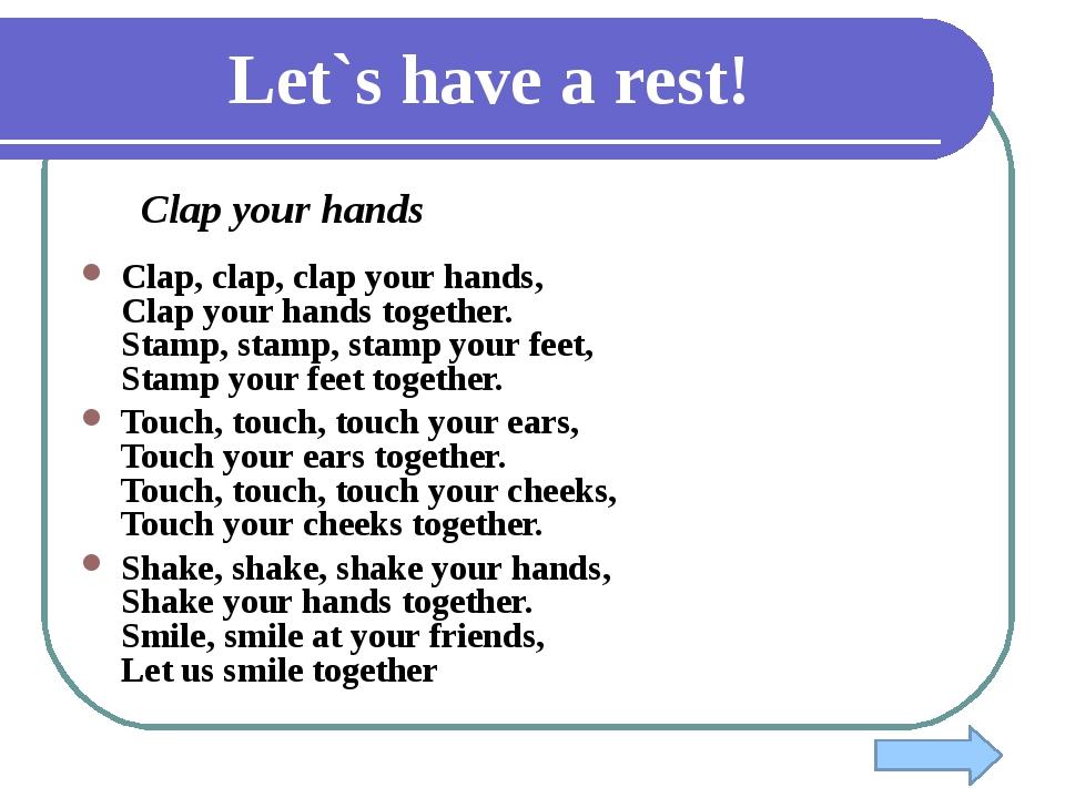 Let`s have a rest! Clap your hands Clap, clap, clap your hands, Clap your han...