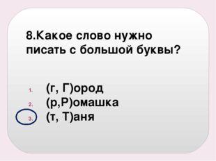 8.Какое слово нужно писать с большой буквы? (г, Г)ород (р,Р)омашка (т, Т)аня