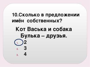 10.Сколько в предложении имён собственных? 2 3 4 Кот Васька и собака Булька –