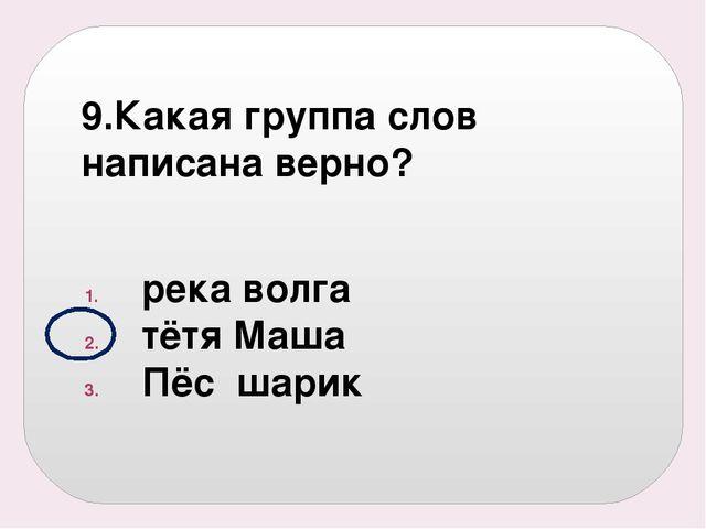9.Какая группа слов написана верно? река волга тётя Маша Пёс шарик