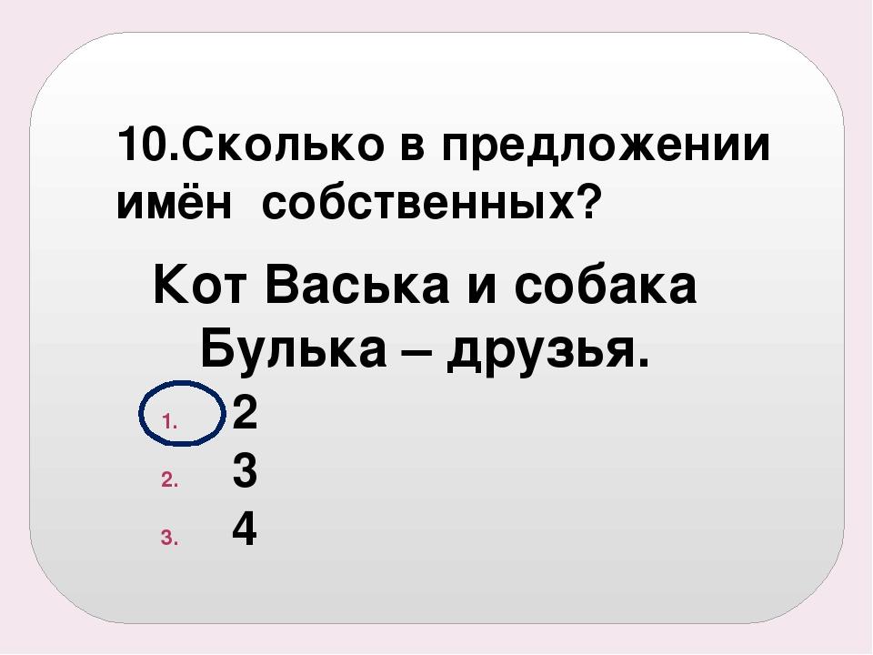 10.Сколько в предложении имён собственных? 2 3 4 Кот Васька и собака Булька –...