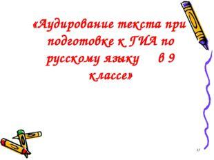«Аудирование текста при подготовке к ГИА по русскому языку в 9 классе» *