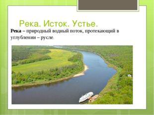 Река. Исток. Устье. Река –природный водный поток, протекающий в углублении –