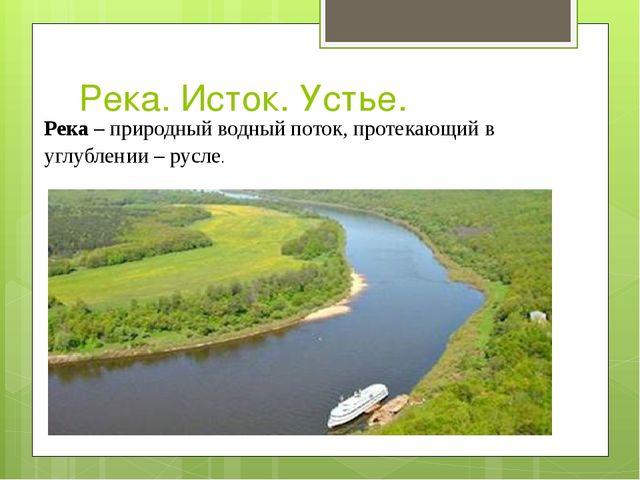 Река. Исток. Устье. Река –природный водный поток, протекающий в углублении –...