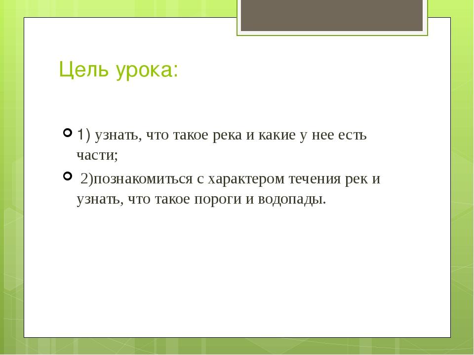Цель урока: 1) узнать, что такое река и какие у нее есть части; 2)познакомить...
