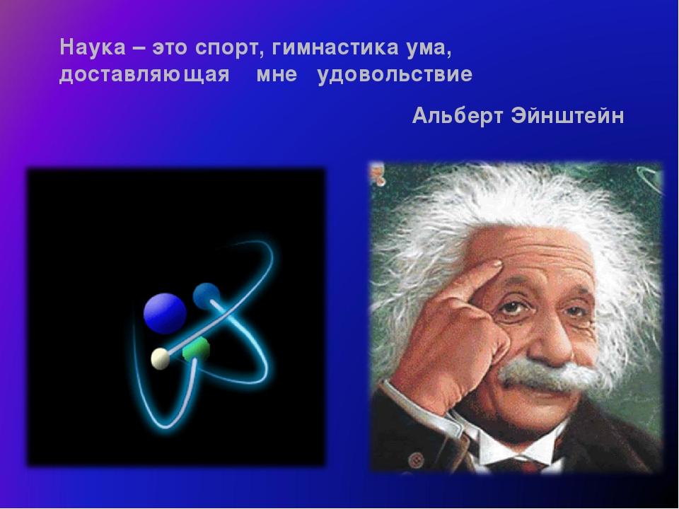 Наука – это спорт, гимнастика ума, доставляющая мне удовольствие Альберт Эйнш...