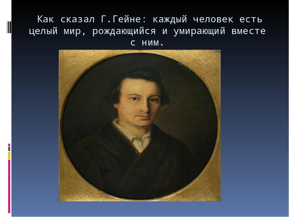 Как сказал Г.Гейне: каждый человек есть целый мир, рождающийся и умирающий в...