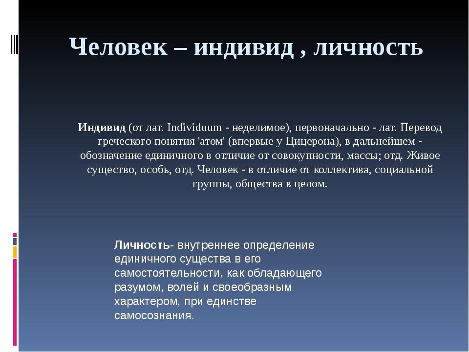 Человек – индивид , личность Индивид(от лат. Individuum - неделимое), первон...