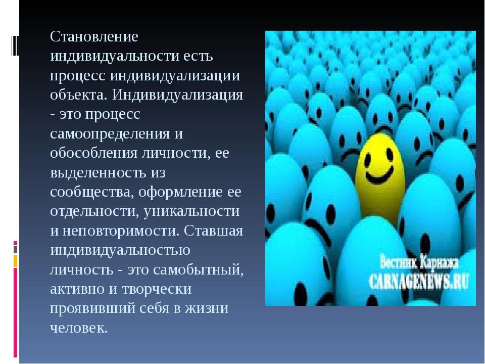 Становление индивидуальности есть процесс индивидуализации объекта. Индивидуа...