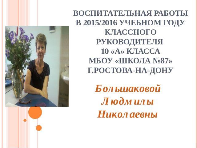 ВОСПИТАТЕЛЬНАЯ РАБОТЫ В 2015/2016 УЧЕБНОМ ГОДУ КЛАССНОГО РУКОВОДИТЕЛЯ 10 «А»...