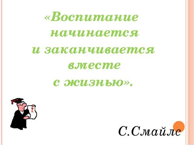 «Воспитание начинается и заканчивается вместе с жизнью». С.Смайлс