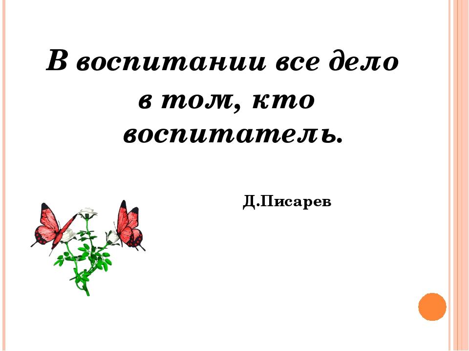 В воспитании все дело в том, кто воспитатель. Д.Писарев