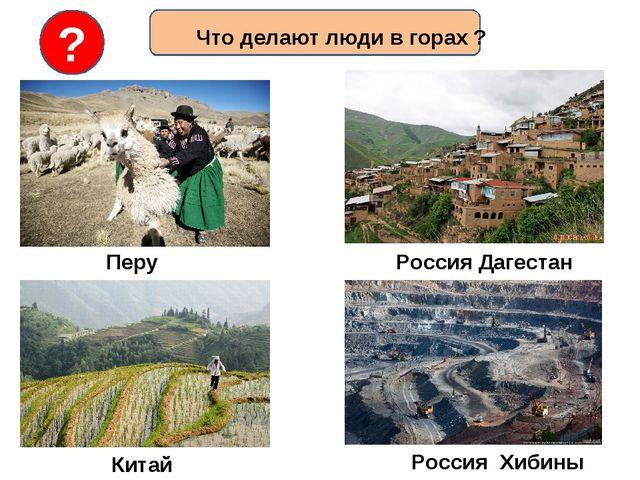 Что делают люди в горах ? ? Перу Китай Россия Дагестан Россия Хибины