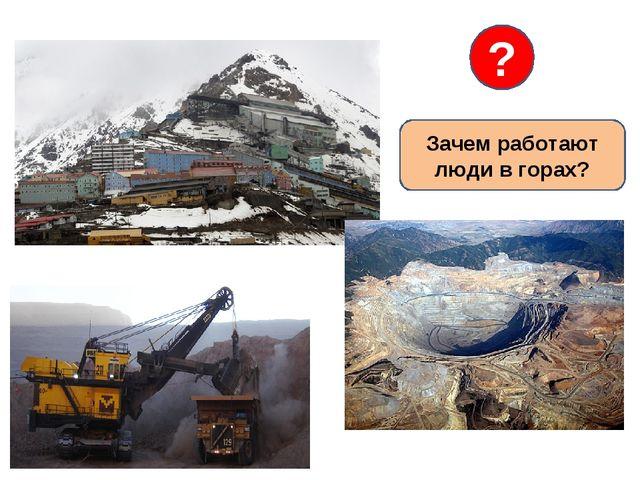 Зачем работают люди в горах? ?