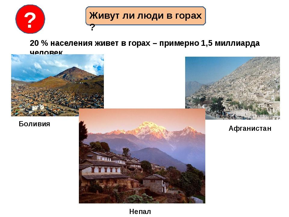 Живут ли люди в горах ? 20 % населения живет в горах – примерно 1,5 миллиарда...