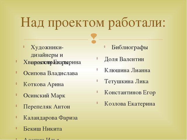 Над проектом работали: Художники-дизайнеры и иллюстраторы Хворостян Екатерина...