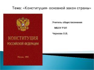 Тема: «Конституция- основной закон страны» Учитель обществознания МБОУ РЭЛ Че