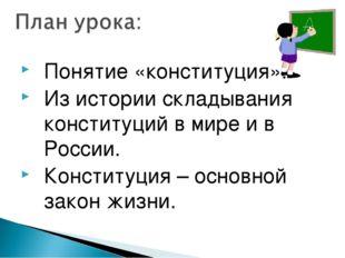 Понятие «конституция». Из истории складывания конституций в мире и в России.