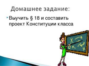 Выучить § 18 и составить проект Конституции класса