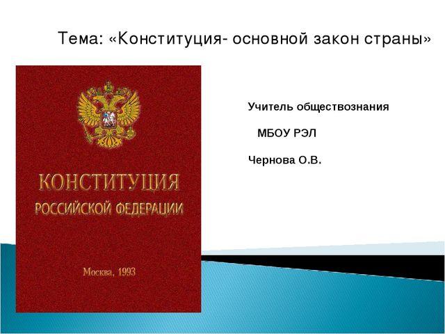 Тема: «Конституция- основной закон страны» Учитель обществознания МБОУ РЭЛ Че...