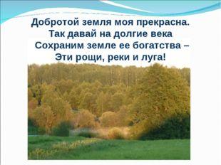 Добротой земля моя прекрасна. Так давай на долгие века Сохраним земле ее бога