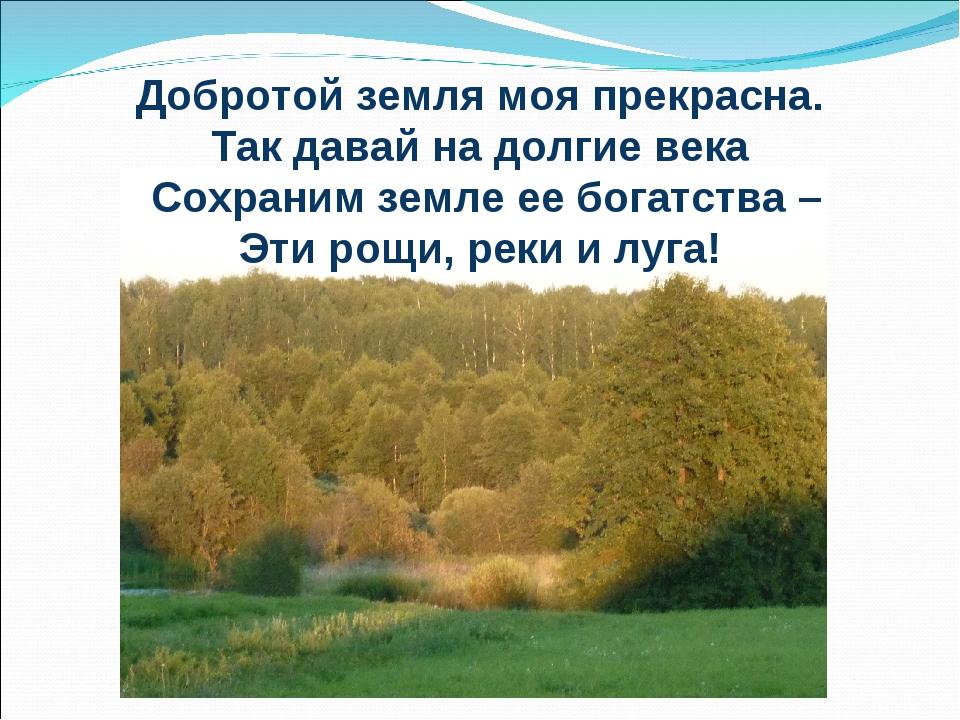 Добротой земля моя прекрасна. Так давай на долгие века Сохраним земле ее бога...
