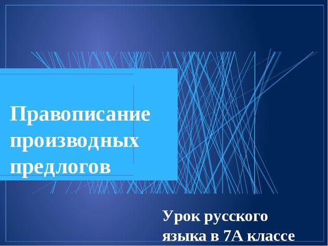 Правописание производных предлогов Урок русского языка в 7А классе МБОУ «ПЛ№2...