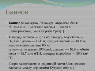 Банное Банное (Яктыкуль, Яктыкул, Мауыззы, башк. Яҡты күл— «светлое озеро»)